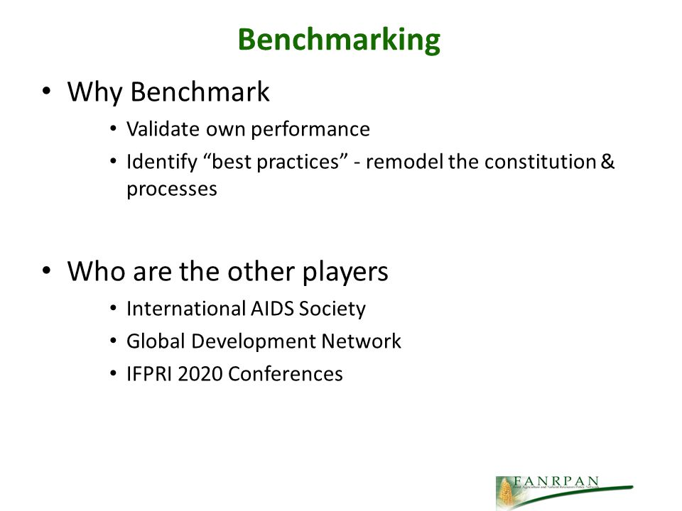 Benchmarking Why Benchmark Validate own performance Identify best practices - remodel the constitution & processes Who are the other players International AIDS Society Global Development Network IFPRI 2020 Conferences