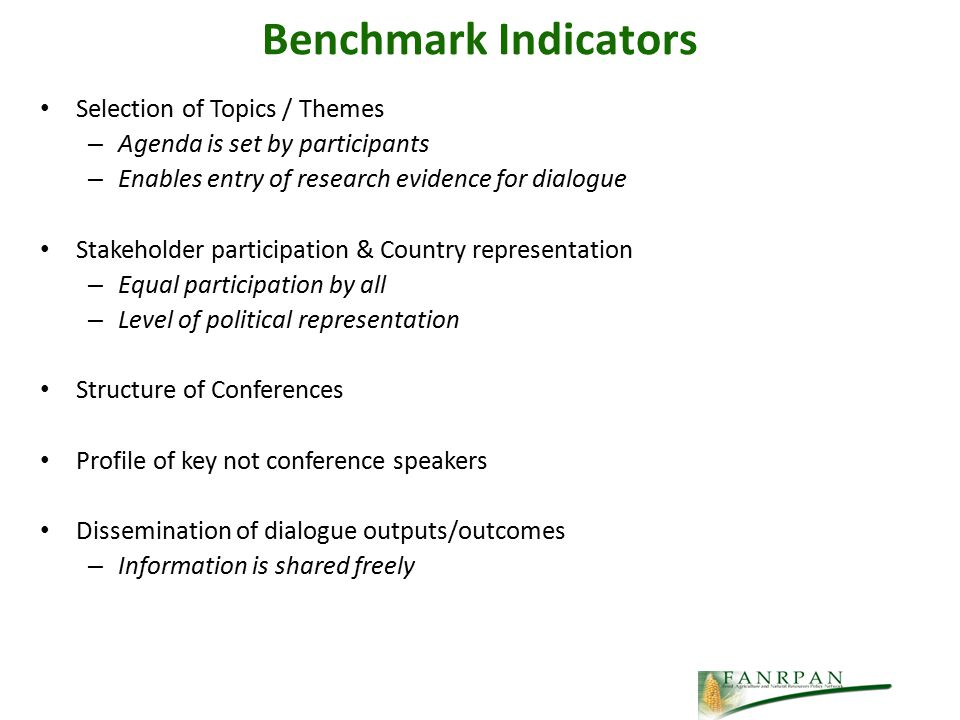 Benchmark Indicators Selection of Topics / Themes – Agenda is set by participants – Enables entry of research evidence for dialogue Stakeholder participation & Country representation – Equal participation by all – Level of political representation Structure of Conferences Profile of key not conference speakers Dissemination of dialogue outputs/outcomes – Information is shared freely