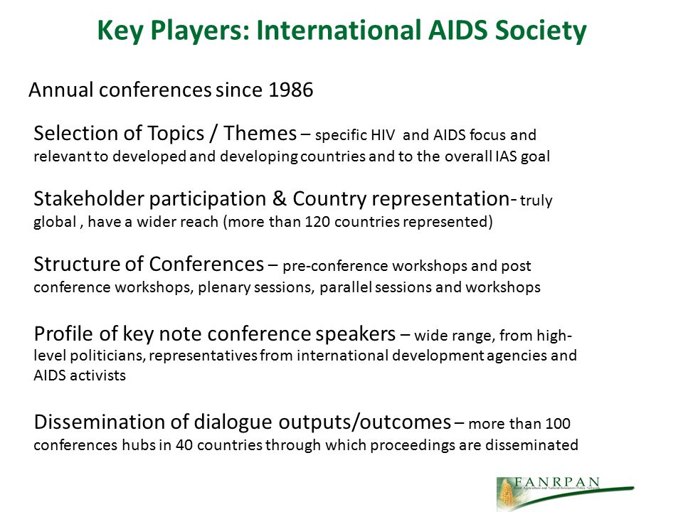Key Players: International AIDS Society Annual conferences since 1986 Selection of Topics / Themes – specific HIV and AIDS focus and relevant to developed and developing countries and to the overall IAS goal Stakeholder participation & Country representation- truly global, have a wider reach (more than 120 countries represented) Structure of Conferences – pre-conference workshops and post conference workshops, plenary sessions, parallel sessions and workshops Profile of key note conference speakers – wide range, from high- level politicians, representatives from international development agencies and AIDS activists Dissemination of dialogue outputs/outcomes – more than 100 conferences hubs in 40 countries through which proceedings are disseminated