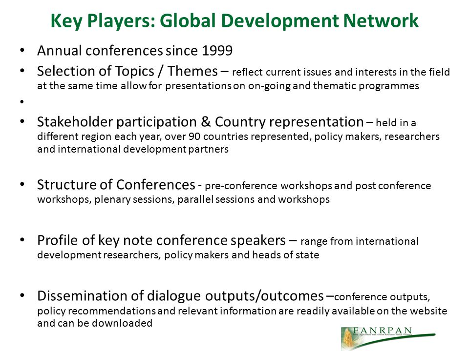 Key Players: Global Development Network Annual conferences since 1999 Selection of Topics / Themes – reflect current issues and interests in the field at the same time allow for presentations on on-going and thematic programmes Stakeholder participation & Country representation – held in a different region each year, over 90 countries represented, policy makers, researchers and international development partners Structure of Conferences - pre-conference workshops and post conference workshops, plenary sessions, parallel sessions and workshops Profile of key note conference speakers – range from international development researchers, policy makers and heads of state Dissemination of dialogue outputs/outcomes – conference outputs, policy recommendations and relevant information are readily available on the website and can be downloaded