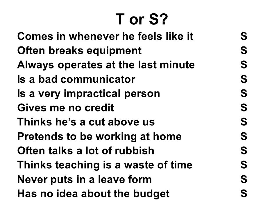 T or S? Comes in whenever he feels like itS Often breaks equipmentS Always operates at the last minuteS Is a bad communicatorS Is a very impractical p