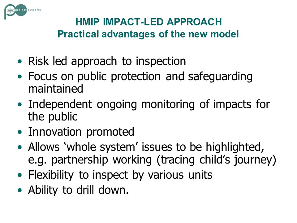 HMIP IMPACT-LED APPROACH Practical advantages of the new model Risk led approach to inspection Focus on public protection and safeguarding maintained Independent ongoing monitoring of impacts for the public Innovation promoted Allows 'whole system' issues to be highlighted, e.g.
