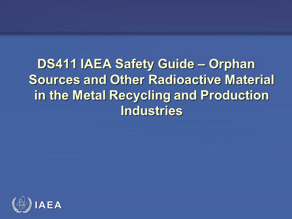IAEA DS411 IAEA Safety Guide – Orphan Sources and Other Radioactive Material in the Metal Recycling and Production Industries