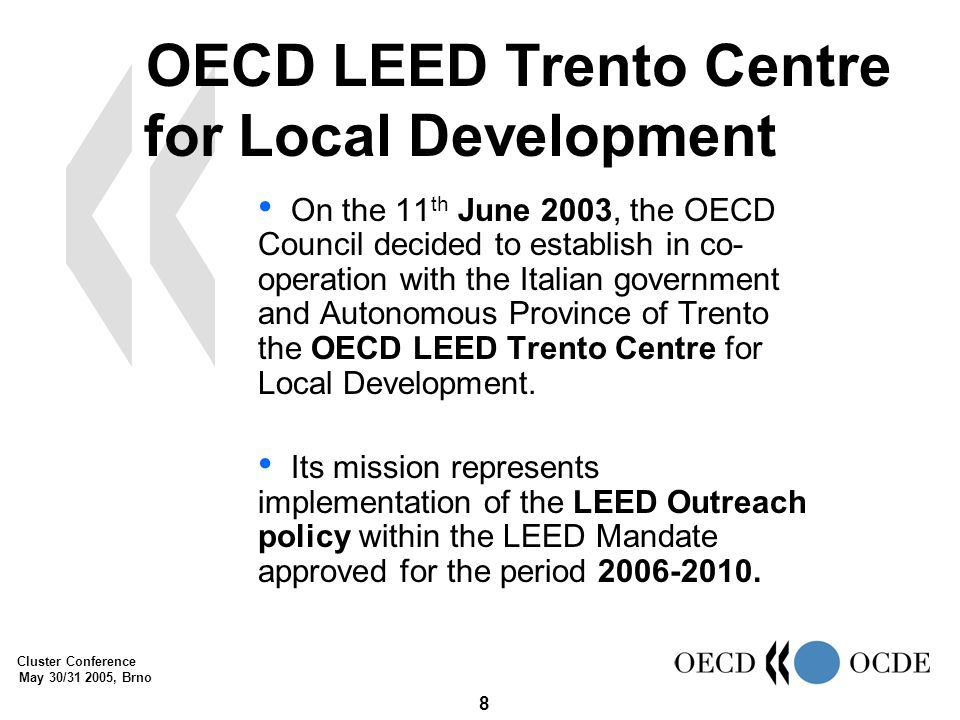 Cluster Conference May 30/31 2005, Brno 8 On the 11 th June 2003, the OECD Council decided to establish in co- operation with the Italian government and Autonomous Province of Trento the OECD LEED Trento Centre for Local Development.
