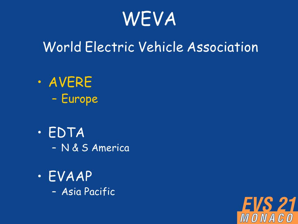 WEVA World Electric Vehicle Association AVERE –Europe EDTA –N & S America EVAAP –Asia Pacific