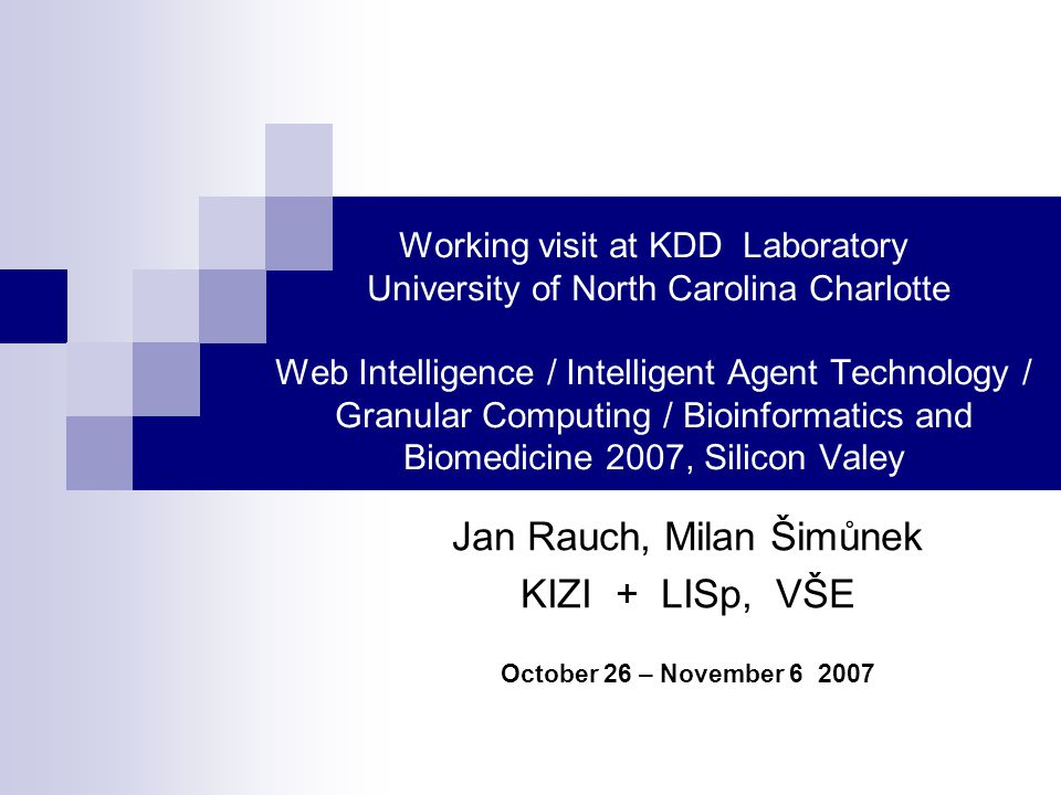 Working visit at KDD Laboratory University of North Carolina Charlotte Web Intelligence / Intelligent Agent Technology / Granular Computing / Bioinformatics and Biomedicine 2007, Silicon Valey Jan Rauch, Milan Šimůnek KIZI + LISp, VŠE October 26 – November 6 2007