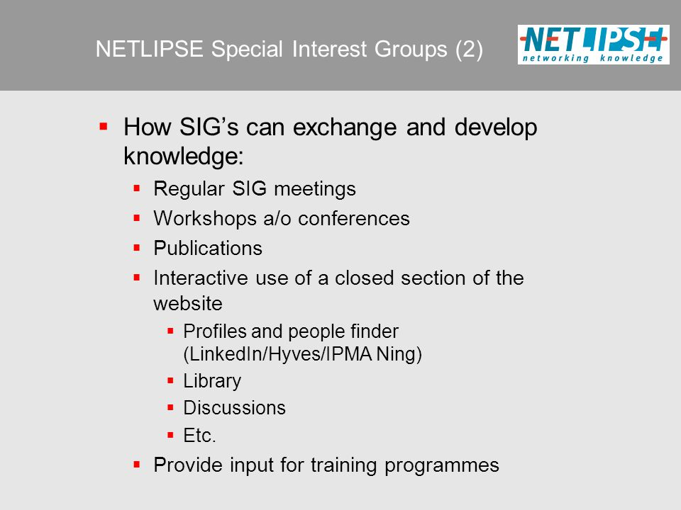 NETLIPSE Special Interest Groups (2)  How SIG's can exchange and develop knowledge:  Regular SIG meetings  Workshops a/o conferences  Publications  Interactive use of a closed section of the website  Profiles and people finder (LinkedIn/Hyves/IPMA Ning)  Library  Discussions  Etc.