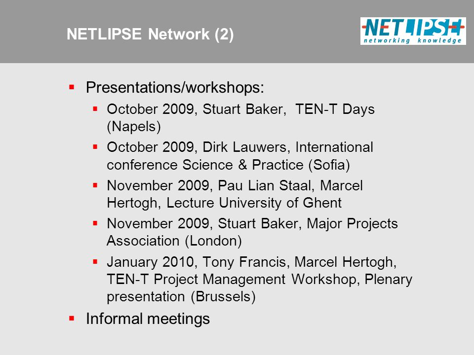 NETLIPSE Network (2)  Presentations/workshops:  October 2009, Stuart Baker, TEN-T Days (Napels)  October 2009, Dirk Lauwers, International conference Science & Practice (Sofia)  November 2009, Pau Lian Staal, Marcel Hertogh, Lecture University of Ghent  November 2009, Stuart Baker, Major Projects Association (London)  January 2010, Tony Francis, Marcel Hertogh, TEN-T Project Management Workshop, Plenary presentation (Brussels)  Informal meetings