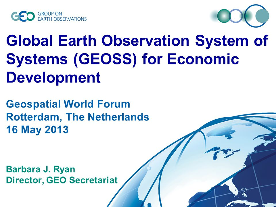 © GEO Secretariat Global Earth Observation System of Systems (GEOSS) for Economic Development Geospatial World Forum Rotterdam, The Netherlands 16 May 2013 Barbara J.