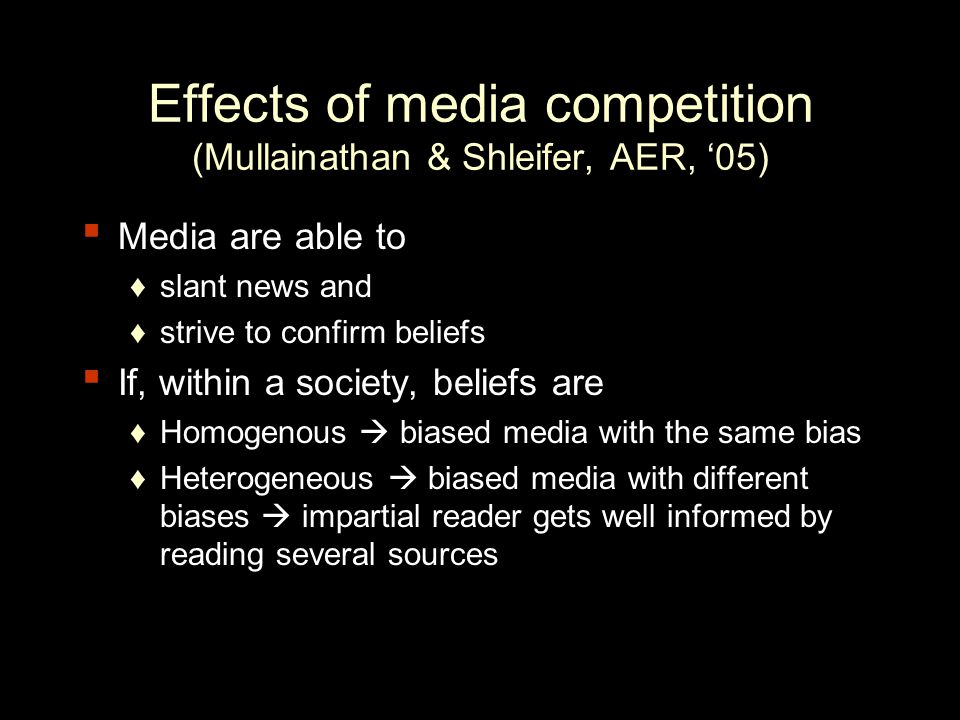 Effects of media competition (Mullainathan & Shleifer, AER, '05) ▪ Media are able to ♦slant news and ♦strive to confirm beliefs ▪ If, within a society, beliefs are ♦Homogenous  biased media with the same bias ♦Heterogeneous  biased media with different biases  impartial reader gets well informed by reading several sources
