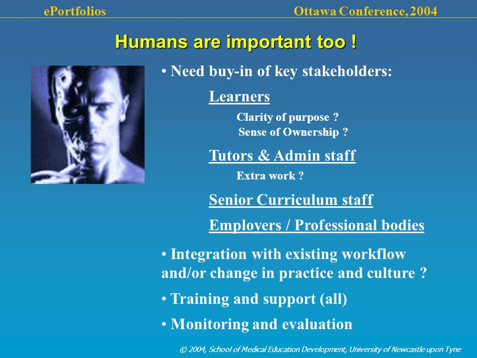 © 2004, School of Medical Education Development, University of Newcastle upon Tyne ePortfolios Ottawa Conference, 2004 Humans are important too .