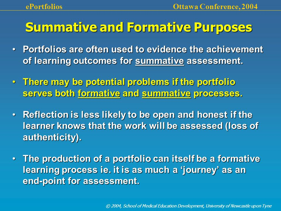 © 2004, School of Medical Education Development, University of Newcastle upon Tyne ePortfolios Ottawa Conference, 2004 Summative and Formative Purposes Portfolios are often used to evidence the achievement of learning outcomes for summative assessment.Portfolios are often used to evidence the achievement of learning outcomes for summative assessment.