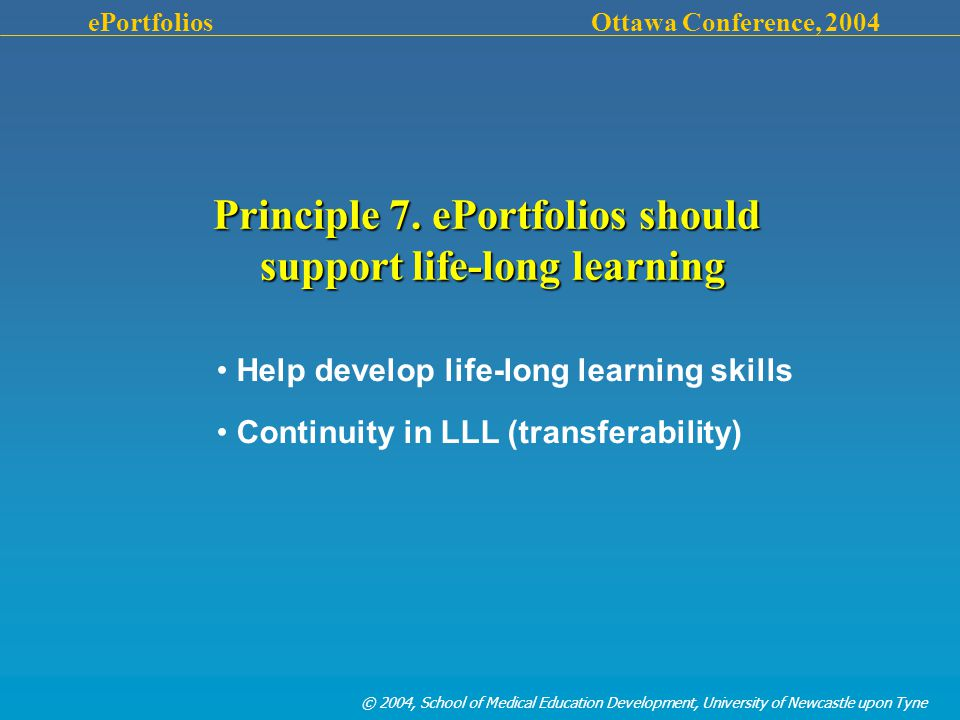 © 2004, School of Medical Education Development, University of Newcastle upon Tyne ePortfolios Ottawa Conference, 2004 Principle 7.