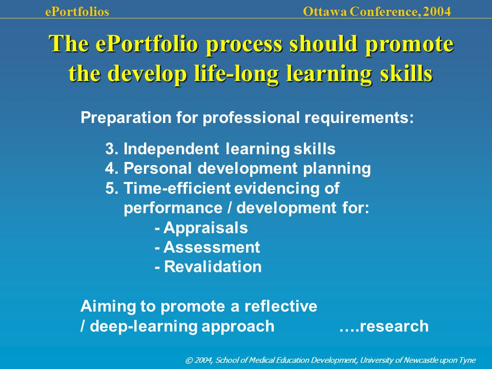 © 2004, School of Medical Education Development, University of Newcastle upon Tyne ePortfolios Ottawa Conference, 2004 Preparation for professional requirements: 3.Independent learning skills 4.Personal development planning 5.Time-efficient evidencing of performance / development for: - Appraisals - Assessment - Revalidation Aiming to promote a reflective / deep-learning approach ….research The ePortfolio process should promote the develop life-long learning skills