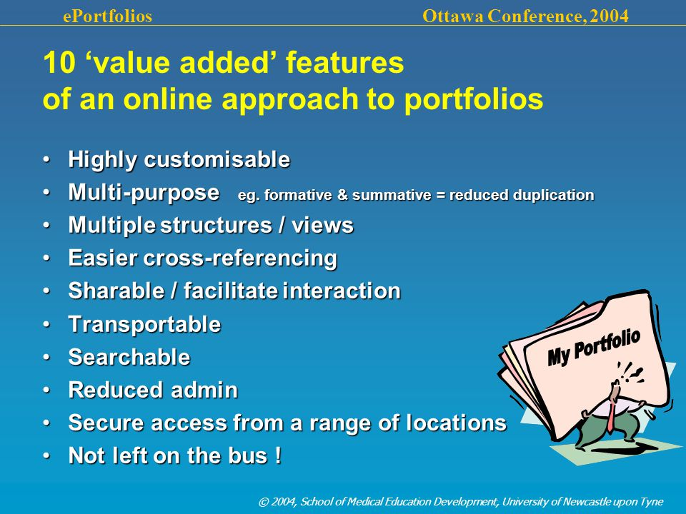 © 2004, School of Medical Education Development, University of Newcastle upon Tyne ePortfolios Ottawa Conference, 2004 Highly customisableHighly customisable Multi-purpose eg.