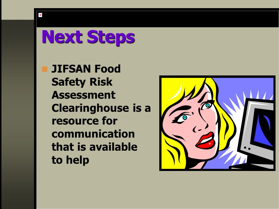 Next Steps JIFSAN Food Safety Risk Assessment Clearinghouse is a resource for communication that is available to help