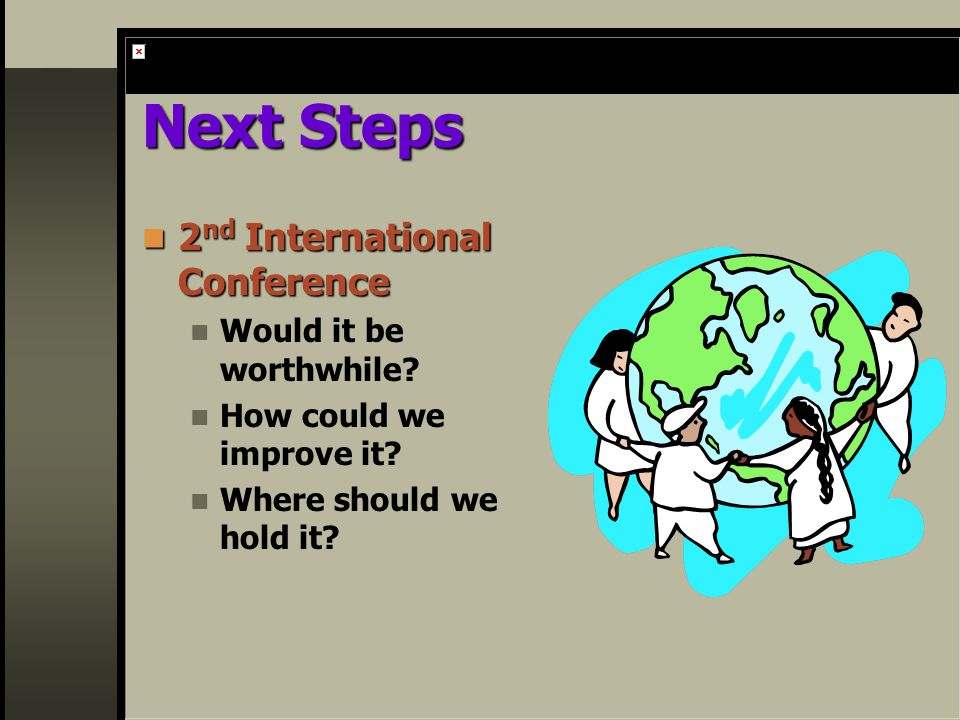 Next Steps 2 nd International Conference 2 nd International Conference Would it be worthwhile.