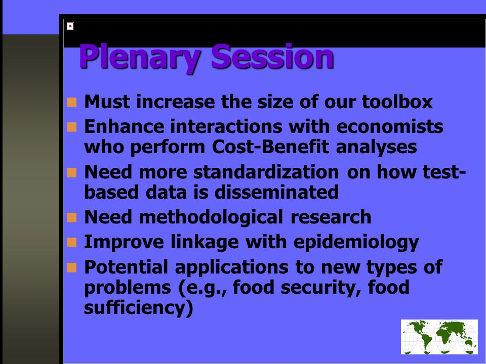 Plenary Session Must increase the size of our toolbox Enhance interactions with economists who perform Cost-Benefit analyses Need more standardization on how test- based data is disseminated Need methodological research Improve linkage with epidemiology Potential applications to new types of problems (e.g., food security, food sufficiency)