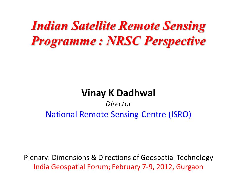 Vinay K Dadhwal Director National Remote Sensing Centre (ISRO) Plenary: Dimensions & Directions of Geospatial Technology India Geospatial Forum; February 7-9, 2012, Gurgaon Indian Satellite Remote Sensing Programme : NRSC Perspective