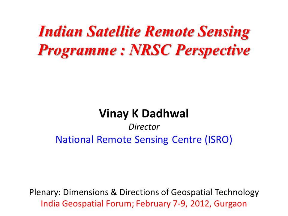 Vinay K Dadhwal Director National Remote Sensing Centre (ISRO) Plenary: Dimensions & Directions of Geospatial Technology India Geospatial Forum; Febru