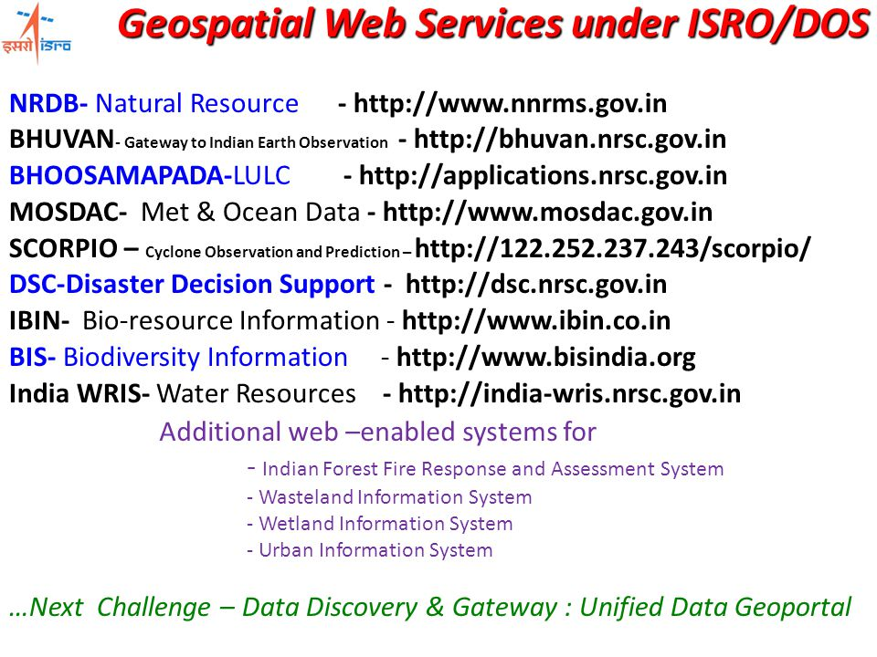 Geospatial Web Services under ISRO/DOS NRDB- Natural Resource - http://www.nnrms.gov.in BHUVAN - Gateway to Indian Earth Observation - http://bhuvan.nrsc.gov.in BHOOSAMAPADA-LULC - http://applications.nrsc.gov.in MOSDAC- Met & Ocean Data - http://www.mosdac.gov.in SCORPIO – Cyclone Observation and Prediction – http://122.252.237.243/scorpio/ DSC-Disaster Decision Support - http://dsc.nrsc.gov.in IBIN- Bio-resource Information - http://www.ibin.co.in BIS- Biodiversity Information - http://www.bisindia.org India WRIS- Water Resources - http://india-wris.nrsc.gov.in …Next Challenge – Data Discovery & Gateway : Unified Data Geoportal Additional web –enabled systems for - Indian Forest Fire Response and Assessment System - Wasteland Information System - Wetland Information System - Urban Information System