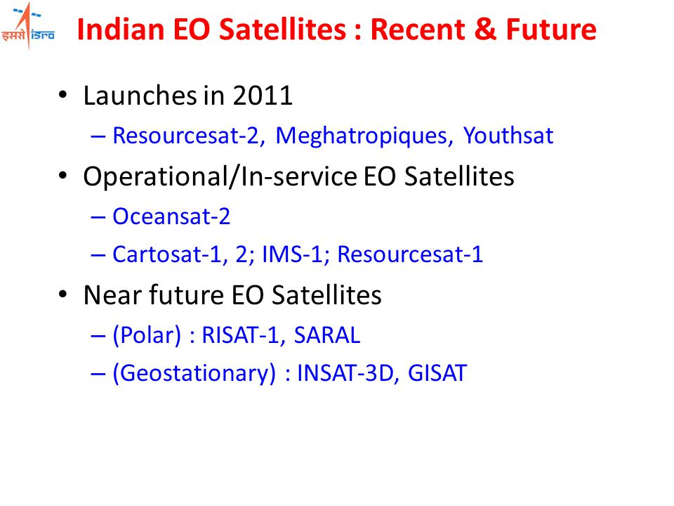 Indian EO Satellites : Recent & Future Launches in 2011 – Resourcesat-2, Meghatropiques, Youthsat Operational/In-service EO Satellites – Oceansat-2 – Cartosat-1, 2; IMS-1; Resourcesat-1 Near future EO Satellites – (Polar) : RISAT-1, SARAL – (Geostationary) : INSAT-3D, GISAT