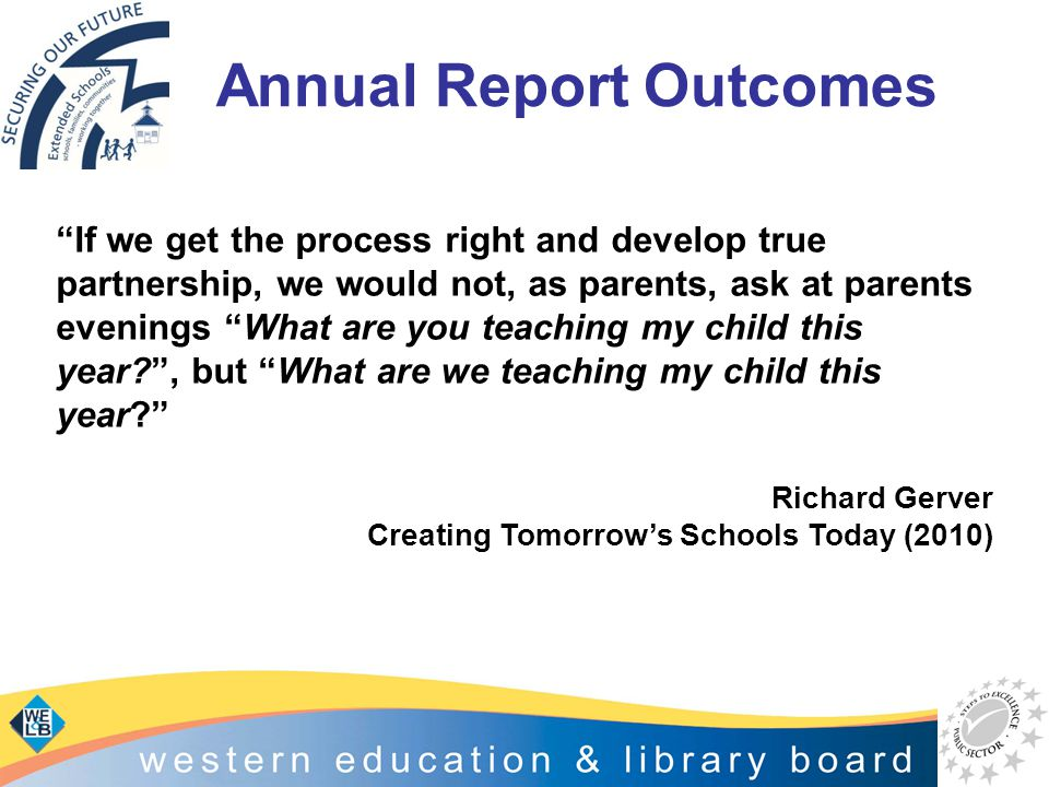 "Annual Report Outcomes ""If we get the process right and develop true partnership, we would not, as parents, ask at parents evenings ""What are you teac"