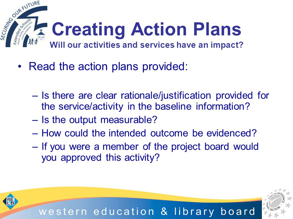 Creating Action Plans Will our activities and services have an impact? Read the action plans provided: –Is there are clear rationale/justification pro