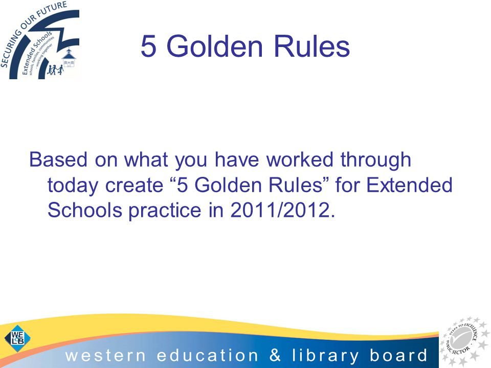 "5 Golden Rules Based on what you have worked through today create ""5 Golden Rules"" for Extended Schools practice in 2011/2012."