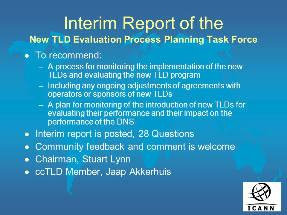 Interim Report of the New TLD Evaluation Process Planning Task Force l To recommend: –A process for monitoring the implementation of the new TLDs and evaluating the new TLD program –Including any ongoing adjustments of agreements with operators or sponsors of new TLDs –A plan for monitoring of the introduction of new TLDs for evaluating their performance and their impact on the performance of the DNS l Interim report is posted, 28 Questions l Community feedback and comment is welcome l Chairman, Stuart Lynn l ccTLD Member, Jaap Akkerhuis