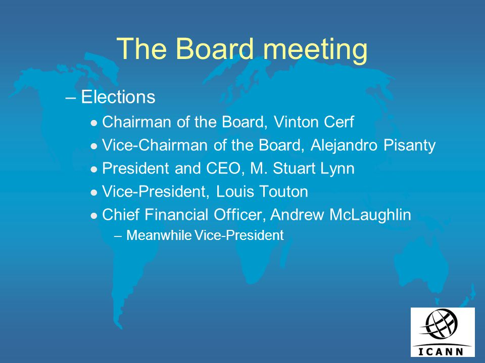 The Board meeting –Elections l Chairman of the Board, Vinton Cerf l Vice-Chairman of the Board, Alejandro Pisanty l President and CEO, M.