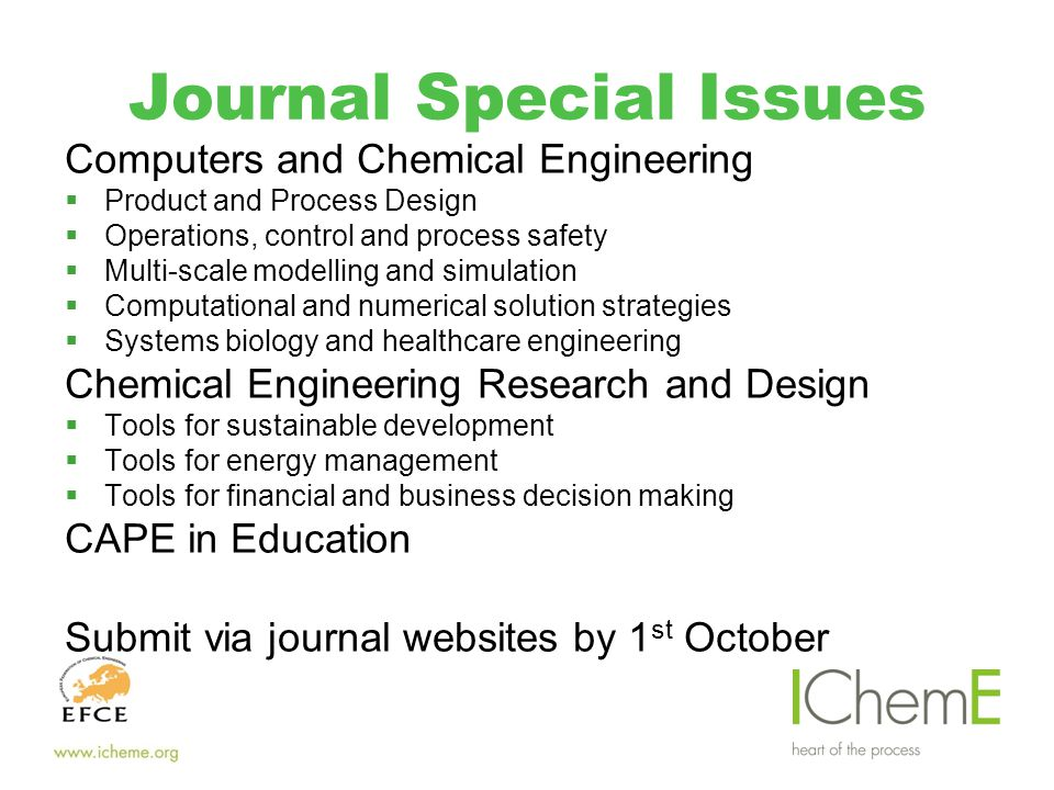 Journal Special Issues Computers and Chemical Engineering  Product and Process Design  Operations, control and process safety  Multi-scale modelling and simulation  Computational and numerical solution strategies  Systems biology and healthcare engineering Chemical Engineering Research and Design  Tools for sustainable development  Tools for energy management  Tools for financial and business decision making CAPE in Education Submit via journal websites by 1 st October