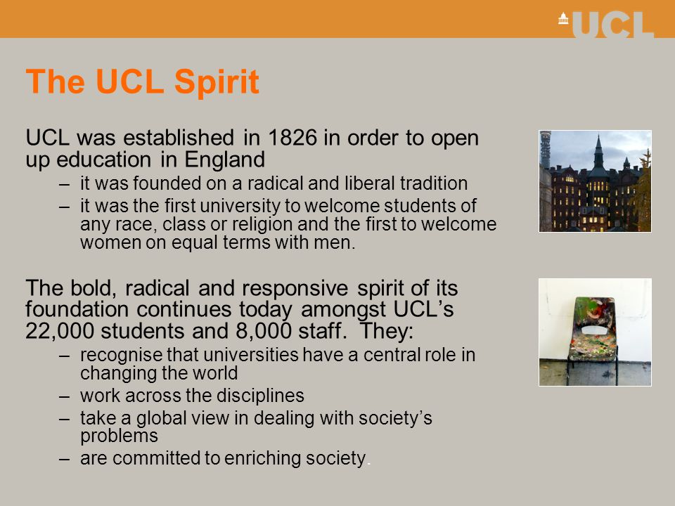 The UCL Spirit UCL was established in 1826 in order to open up education in England –it was founded on a radical and liberal tradition –it was the fir