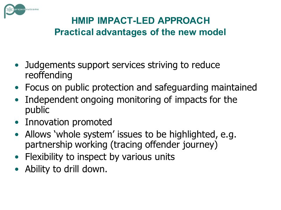HMIP IMPACT-LED APPROACH Practical advantages of the new model Judgements support services striving to reduce reoffending Focus on public protection and safeguarding maintained Independent ongoing monitoring of impacts for the public Innovation promoted Allows 'whole system' issues to be highlighted, e.g.