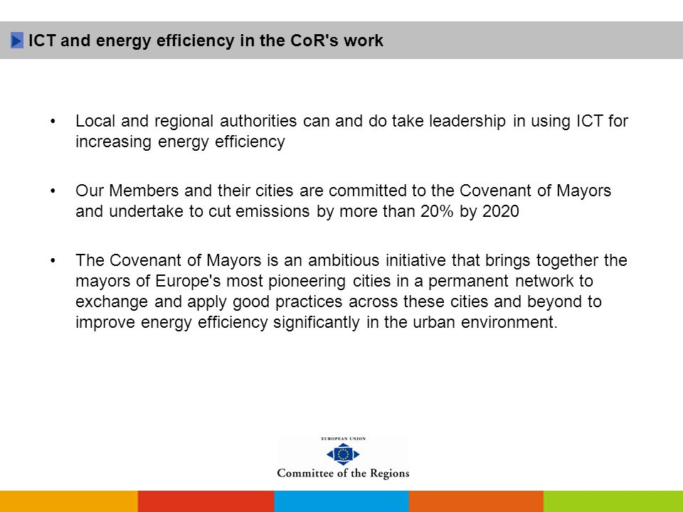 Local and regional authorities can and do take leadership in using ICT for increasing energy efficiency Our Members and their cities are committed to the Covenant of Mayors and undertake to cut emissions by more than 20% by 2020 The Covenant of Mayors is an ambitious initiative that brings together the mayors of Europe s most pioneering cities in a permanent network to exchange and apply good practices across these cities and beyond to improve energy efficiency significantly in the urban environment.
