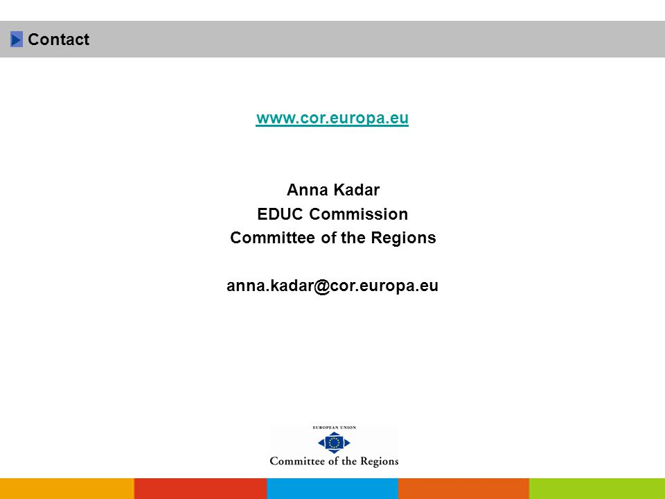 www.cor.europa.eu Anna Kadar EDUC Commission Committee of the Regions anna.kadar@cor.europa.eu Contact