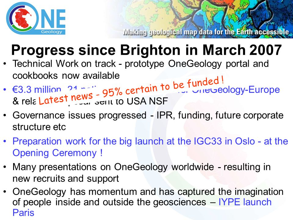 Progress since Brighton in March 2007 Technical Work on track - prototype OneGeology portal and cookbooks now available €3.3 million, 21 nation proposal to EC for OneGeology-Europe & related proposal sent to USA NSF Governance issues progressed - IPR, funding, future corporate structure etc Preparation work for the big launch at the IGC33 in Oslo - at the Opening Ceremony .