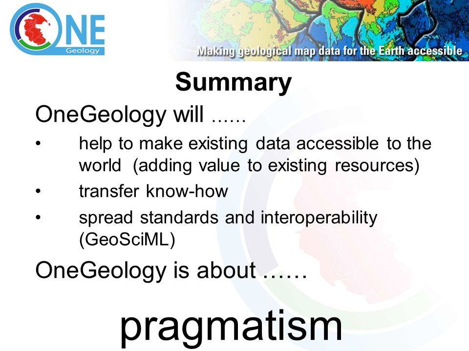 OneGeology will …… help to make existing data accessible to the world (adding value to existing resources) transfer know-how spread standards and interoperability (GeoSciML) OneGeology is about …… pragmatism Summary