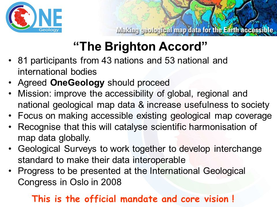 The Brighton Accord 81 participants from 43 nations and 53 national and international bodies Agreed OneGeology should proceed Mission: improve the accessibility of global, regional and national geological map data & increase usefulness to society Focus on making accessible existing geological map coverage Recognise that this will catalyse scientific harmonisation of map data globally.