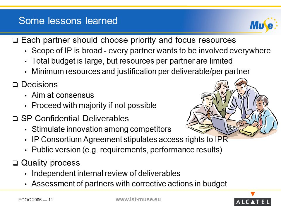 ECOC 2006 — 11 www.ist-muse.eu Some lessons learned  Each partner should choose priority and focus resources Scope of IP is broad - every partner wants to be involved everywhere Total budget is large, but resources per partner are limited Minimum resources and justification per deliverable/per partner  Decisions Aim at consensus Proceed with majority if not possible  SP Confidential Deliverables Stimulate innovation among competitors IP Consortium Agreement stipulates access rights to IPR Public version (e.g.