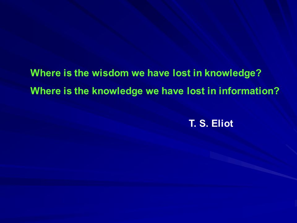 Where is the wisdom we have lost in knowledge. Where is the knowledge we have lost in information.