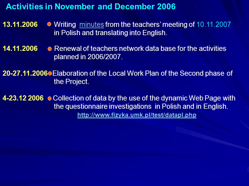 Activities in November and December 2006 13.11.2006 Writing minutes from the teachers' meeting of 10.11.2007 in Polish and translating into English.minutes 14.11.2006 Renewal of teachers network data base for the activities planned in 2006/2007.