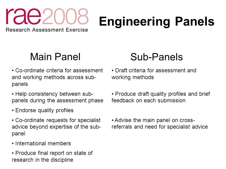 Criteria and Consultation Currently Panels working on draft criteria and working methods May – June Internal consistency checks and legal advice Summer 2005 Publish draft criteria and working methods Consultation Opportunity for subject communities to have input to the criteria and working methods for their disciplines October 2005: Panels work on final criteria Late 2005: Finalise and publish