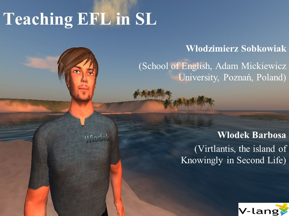 Abstract As Wlodek Barbosa I ve been teaching EFL pronunciation in Second Life now for over three years as a free and open service to the community of language students and teachers called Virtlantis, currently located on the island of Knowingly in-world.