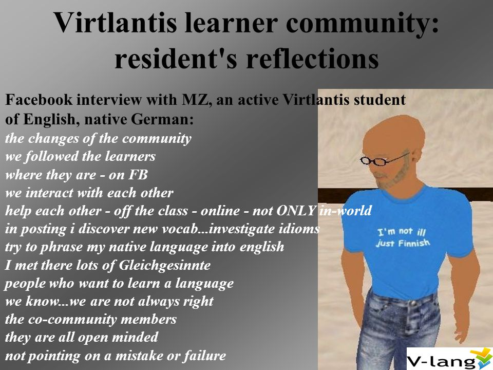Virtlantis learner community: resident s reflections Facebook interview with MZ, an active Virtlantis student of English, native German: the changes of the community we followed the learners where they are - on FB we interact with each other help each other - off the class - online - not ONLY in-world in posting i discover new vocab...investigate idioms try to phrase my native language into english I met there lots of Gleichgesinnte people who want to learn a language we know...we are not always right the co-community members they are all open minded not pointing on a mistake or failure