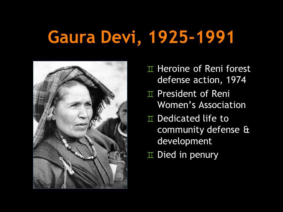 Gaura Devi, 1925-1991 ` Heroine of Reni forest defense action, 1974 ` President of Reni Women's Association ` Dedicated life to community defense & development ` Died in penury