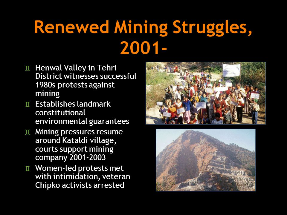 Renewed Mining Struggles, 2001- ` Henwal Valley in Tehri District witnesses successful 1980s protests against mining ` Establishes landmark constitutional environmental guarantees ` Mining pressures resume around Kataldi village, courts support mining company 2001-2003 ` Women-led protests met with intimidation, veteran Chipko activists arrested