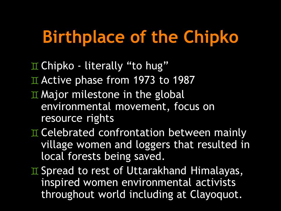 Birthplace of the Chipko ` Chipko - literally to hug ` Active phase from 1973 to 1987 ` Major milestone in the global environmental movement, focus on resource rights ` Celebrated confrontation between mainly village women and loggers that resulted in local forests being saved.