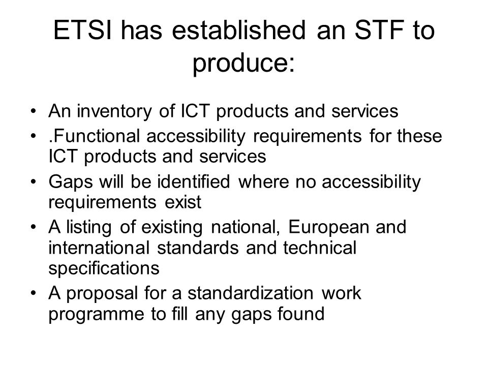 ETSI has established an STF to produce: An inventory of ICT products and services.Functional accessibility requirements for these ICT products and services Gaps will be identified where no accessibility requirements exist A listing of existing national, European and international standards and technical specifications A proposal for a standardization work programme to fill any gaps found