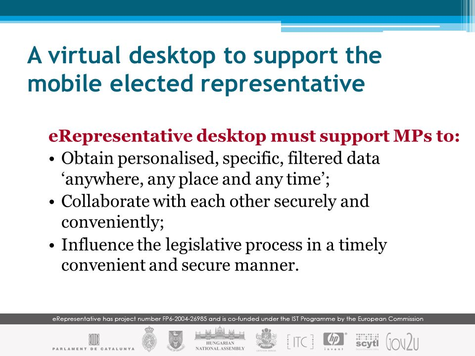 A virtual desktop to support the mobile elected representative eRepresentative desktop must support MPs to: Obtain personalised, specific, filtered data 'anywhere, any place and any time'; Collaborate with each other securely and conveniently; Influence the legislative process in a timely convenient and secure manner.